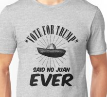 Vote Trump Said No Juan Ever Unisex T-Shirt