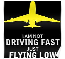 I am not driving fast just flying low Poster
