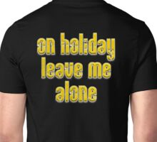 HOLIDAY, Time Share, Hassle, On Holiday, leave me alone, Vacation, Advice Unisex T-Shirt
