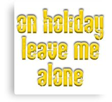 On Holiday, leave me alone, Holiday, Vacation, Advice Canvas Print