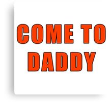 come to daddy Canvas Print