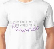 Physically I'm here, mentally I'm in Pawnee Unisex T-Shirt