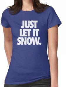 JUST LET IT SNOW. Womens Fitted T-Shirt