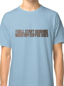 I will start working when my coffee does Classic T-Shirt