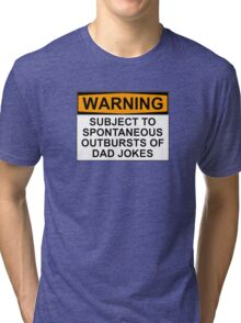 WARNING: SUBJECT TO SPONTANEOUS OUTBURSTS OF DAD JOKES Tri-blend T-Shirt