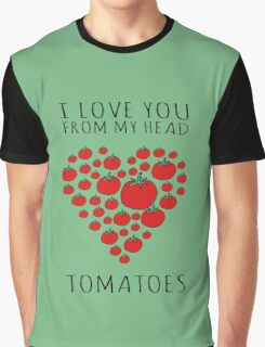 I LOVE YOU FROM MY HEAD TOMATOES Graphic T-Shirt