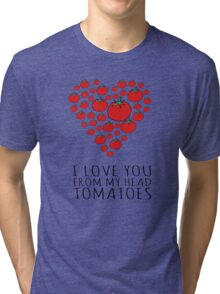 I LOVE YOU FROM MY HEAD TOMATOES Tri-blend T-Shirt