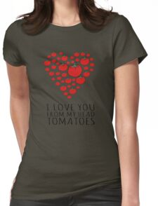 I LOVE YOU FROM MY HEAD TOMATOES Womens Fitted T-Shirt