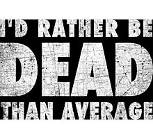 Rather be dead than average Photographic Print