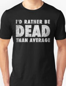 Rather be dead than average Unisex T-Shirt