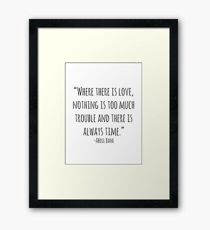 """""""Where there is love, nothing is too much trouble and there is always time."""" -Abdul Baha Framed Print"""