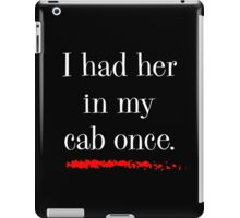 """""""I had her in my cab once"""" iPad Case/Skin"""