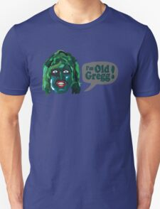I'm Old Gregg - Do you love me? - The Mighty Boosh Unisex T-Shirt