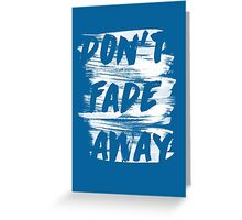 DON'T FADE AWAY Greeting Card