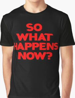 So What Happens Now? Graphic T-Shirt