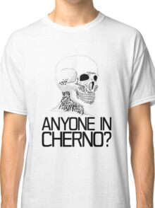 Anyone in Cherno? (2) Classic T-Shirt