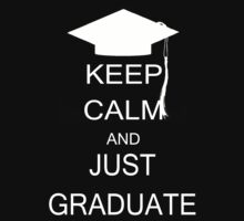 Keep calm and just graduate by Chrome Clothing