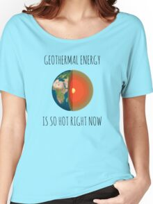 GEOTHERMAL ENERGY IS SO HOT RIGHT NOW Women's Relaxed Fit T-Shirt