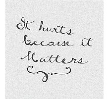 It Hurts Because It Matters Photographic Print
