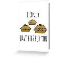 I only have pies for you Greeting Card