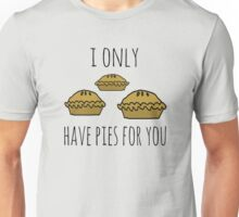 I only have pies for you Unisex T-Shirt