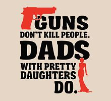 guns don't kill people. dads with pretty daughters do. Unisex T-Shirt