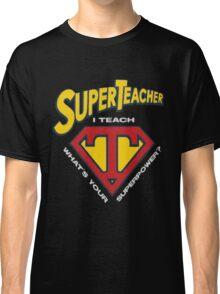 super teacher i teach what's vour superpower Classic T-Shirt
