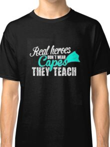 real heroes don't wear capes they teach Classic T-Shirt