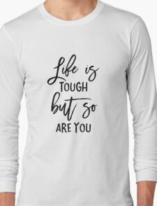 Life is Tough But So Are You Long Sleeve T-Shirt
