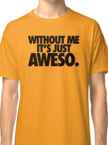 WITHOUT ME IT'S JUST AWESO. Classic T-Shirt