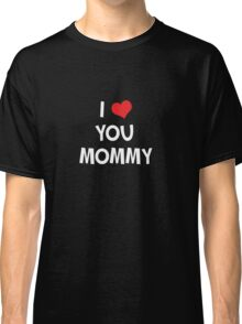 I love you Mommy - Happy Mother's Day Gift T-Shirt Classic T-Shirt