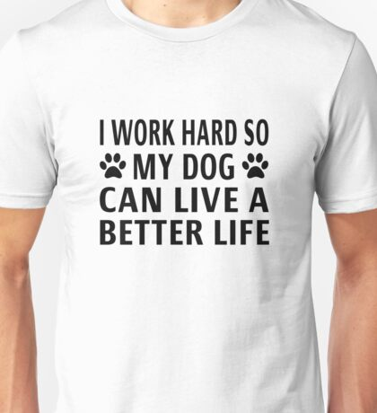 I Work Hard So My Dog Can Live A Better Life Unisex T-Shirt