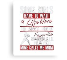 Baseball T-shirt,Some girls have to wait a lifetime to meet their Favorite BASEBALL PLAYER mine call me MOM Canvas Print