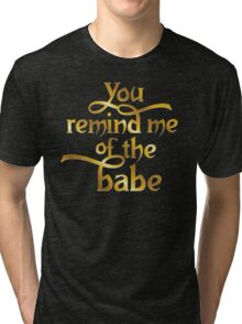 You remind me of the babe Tri-blend T-Shirt