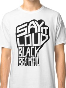 SAY IT LOUD: Black is Beautiful Classic T-Shirt