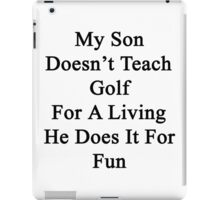 My Son Doesn't Teach Golf For A Living He Does It For Fun iPad Case/Skin
