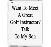 Want To Meet A Great Golf Instructor? Talk To My Son  iPad Case/Skin