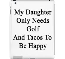 My Daughter Only Needs Golf And Tacos To Be Happy  iPad Case/Skin