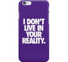 I DON'T LIVE IN YOUR REALITY. iPhone Case/Skin