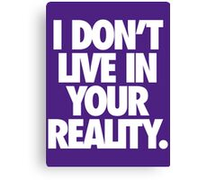 I DON'T LIVE IN YOUR REALITY. Canvas Print