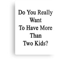 Do You Really Want To Have More Than Two Kids?  Metal Print