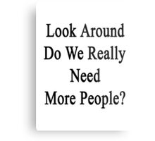 Look Around Do We Really Need More People?  Metal Print