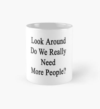 Look Around Do We Really Need More People?  Mug