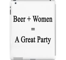 Beer + Women = A Great Party  iPad Case/Skin