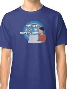 You're NOT my Supervisor! Classic T-Shirt
