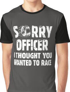 Sorry Officer I Thought You Wanted To Race Graphic T-Shirt