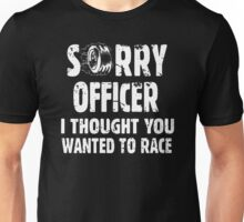 Sorry Officer I Thought You Wanted To Race Unisex T-Shirt