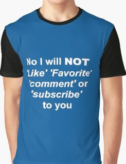 No I will not like fav comment or sub to you  Graphic T-Shirt
