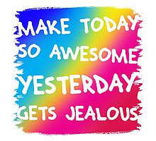 Make today so awesome yesterday gets jealous Photographic Print