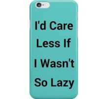 I'd Care Less If I Wasn't So Lazy iPhone Case/Skin
